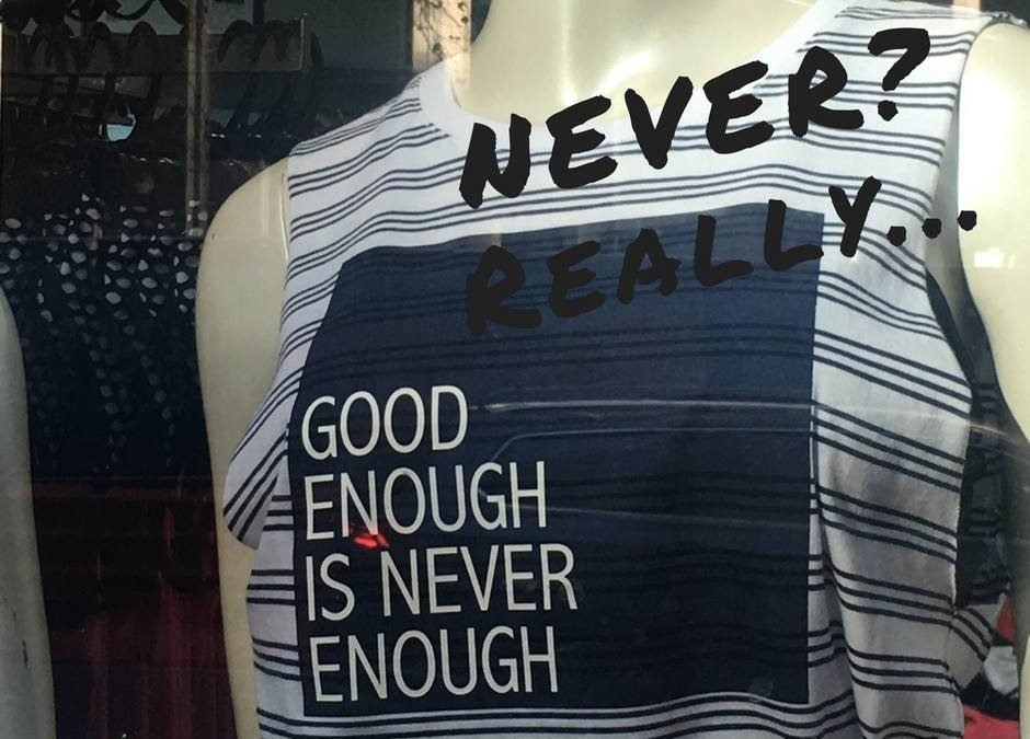 Good enough is never enough – REALLY!!